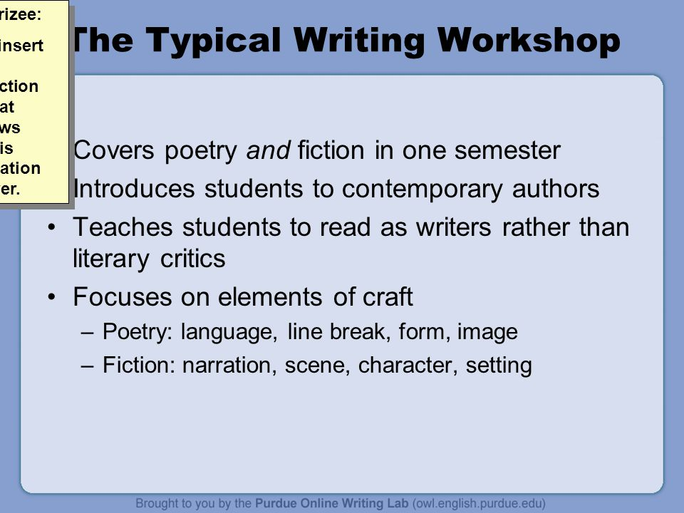The Typical Writing Workshop Covers poetry and fiction in one semester Introduces students to contemporary authors Teaches students to read as writers rather than literary critics Focuses on elements of craft –Poetry: language, line break, form, image –Fiction: narration, scene, character, setting Allen Brizee: Please insert an introduction slide that overviews what this presentation will cover.