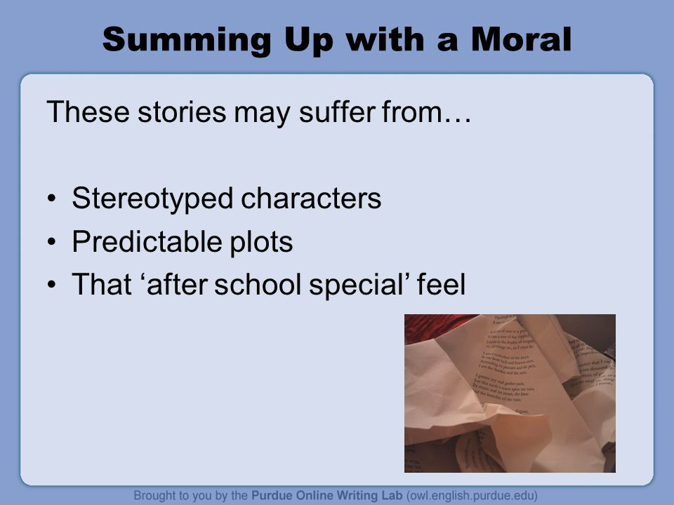 Summing Up with a Moral These stories may suffer from… Stereotyped characters Predictable plots That 'after school special' feel