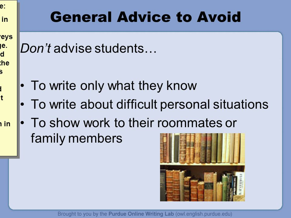 General Advice to Avoid Don't advise students… To write only what they know To write about difficult personal situations To show work to their roommates or family members Allen Brizee: The advice in the notes better conveys the message.