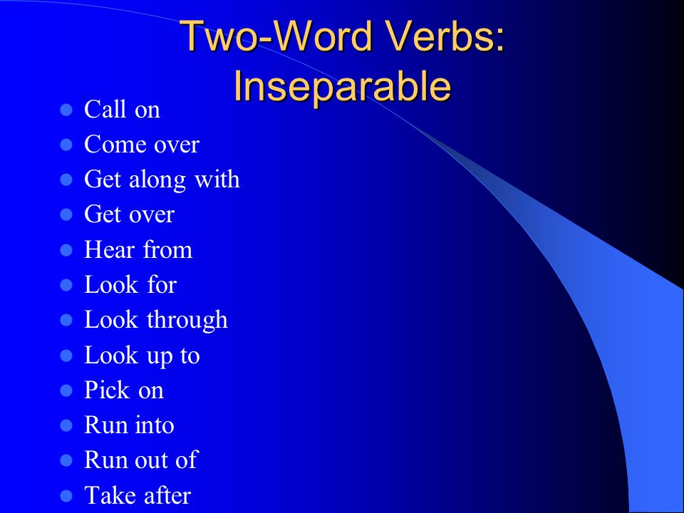 Two-Word Verbs: Inseparable Call on Come over Get along with Get over Hear from Look for Look through Look up to Pick on Run into Run out of Take afte