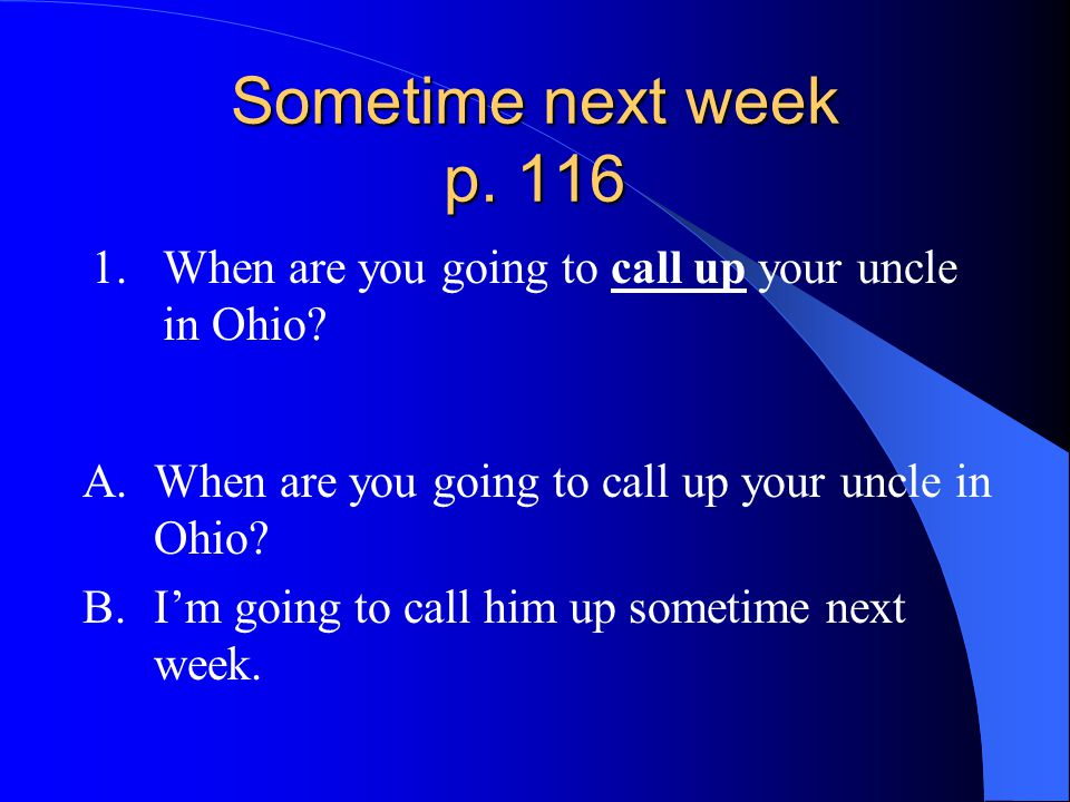 Sometime next week p. 116 1.When are you going to call up your uncle in Ohio? A.When are you going to call up your uncle in Ohio? B.I'm going to call
