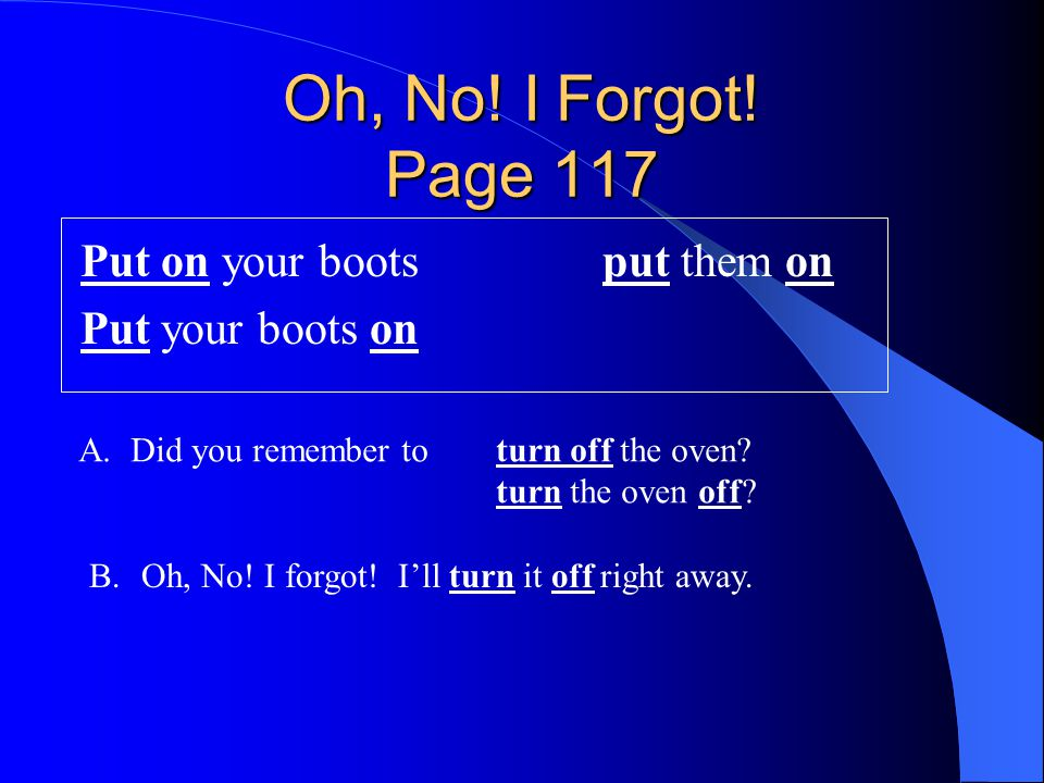 Oh, No! I Forgot! Page 117 Put on your bootsput them on Put your boots on A.Did you remember toturn off the oven? turn the oven off? B.Oh, No! I forgo