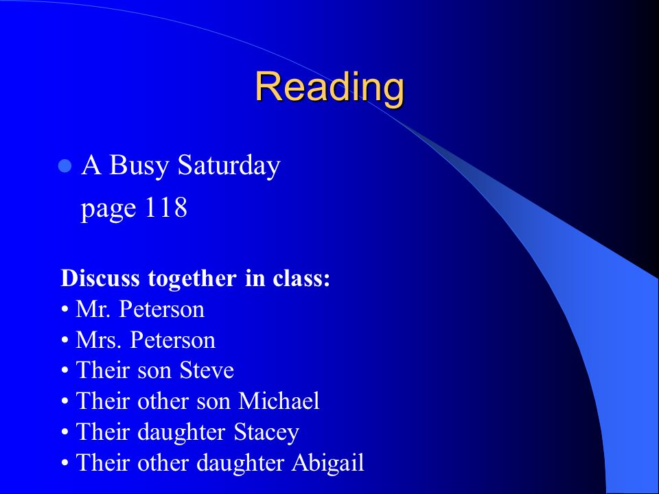 Reading A Busy Saturday page 118 Discuss together in class: Mr. Peterson Mrs. Peterson Their son Steve Their other son Michael Their daughter Stacey T