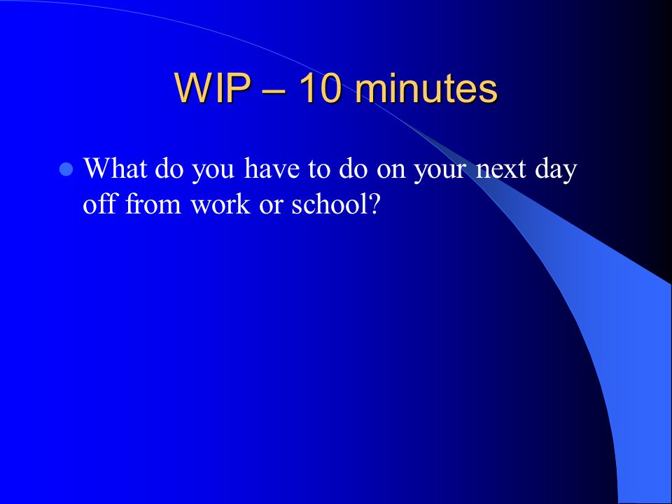WIP – 10 minutes What do you have to do on your next day off from work or school?