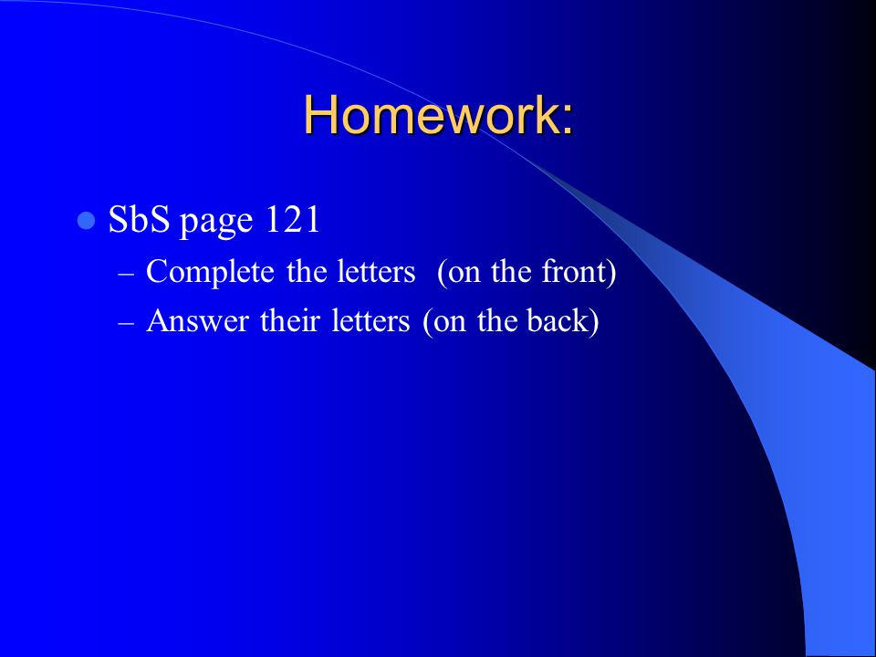 Homework: SbS page 121 – Complete the letters (on the front) – Answer their letters (on the back)