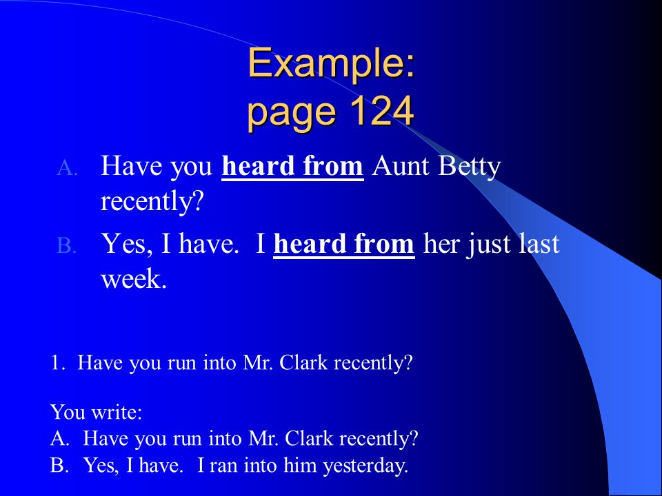 Example: page 124 A. Have you heard from Aunt Betty recently? B. Yes, I have. I heard from her just last week. 1. Have you run into Mr. Clark recently