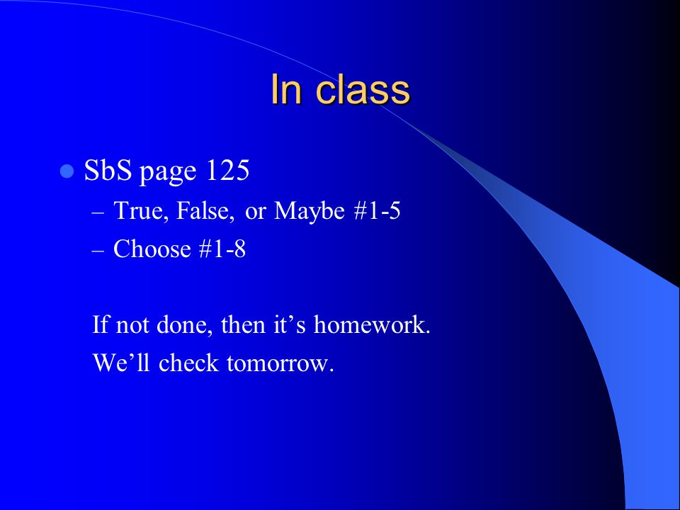 In class SbS page 125 – True, False, or Maybe #1-5 – Choose #1-8 If not done, then it's homework. We'll check tomorrow.