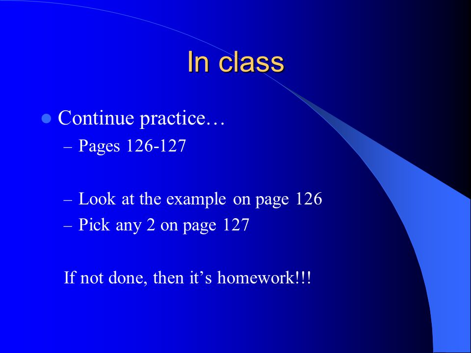 In class Continue practice… – Pages 126-127 – Look at the example on page 126 – Pick any 2 on page 127 If not done, then it's homework!!!