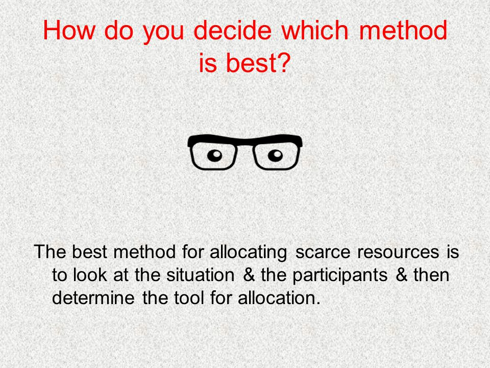 How do you decide which method is best? The best method for allocating scarce resources is to look at the situation & the participants & then determin