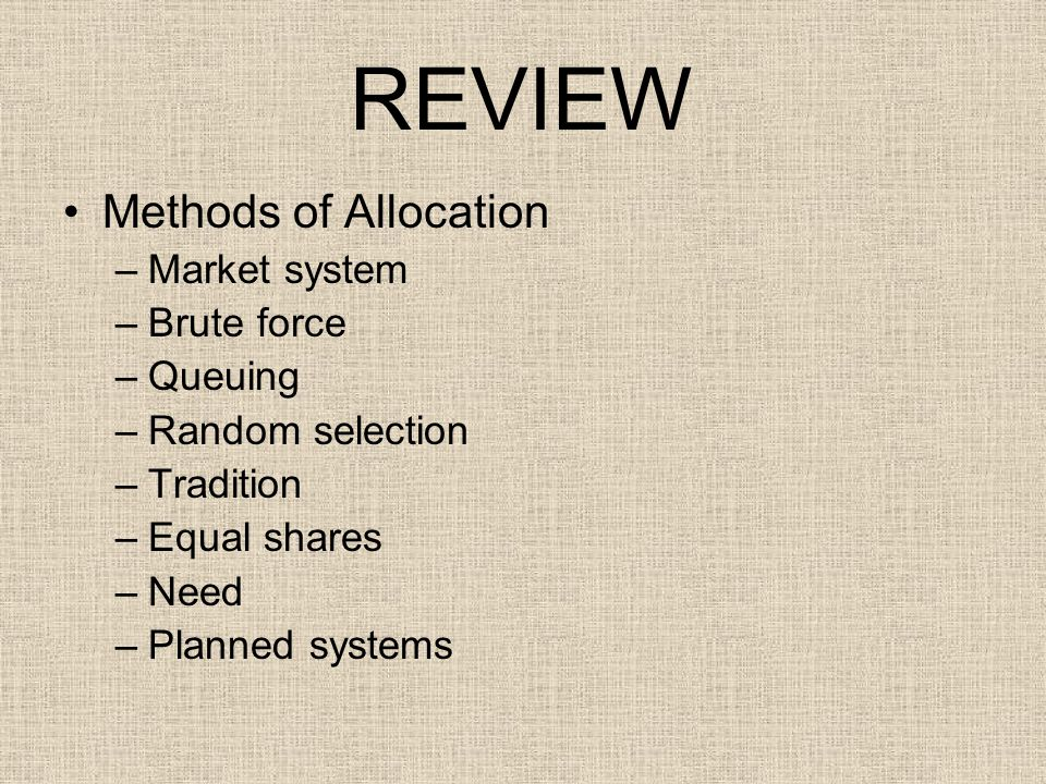 REVIEW Methods of Allocation –Market system –Brute force –Queuing –Random selection –Tradition –Equal shares –Need –Planned systems