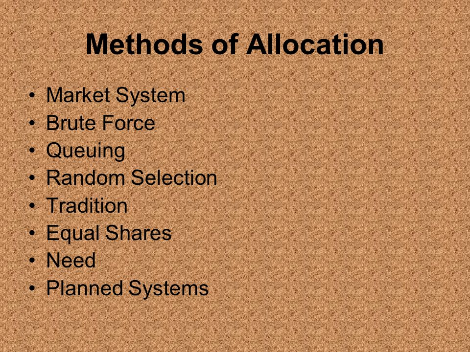 Methods of Allocation Market System Brute Force Queuing Random Selection Tradition Equal Shares Need Planned Systems
