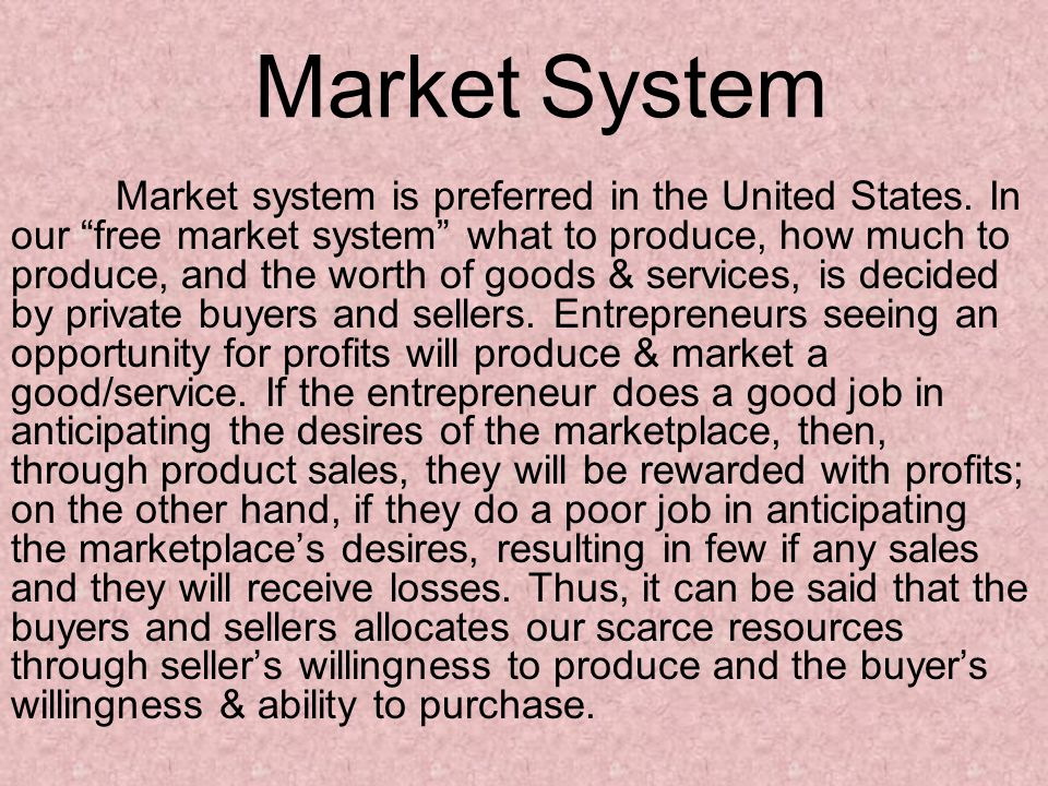 """Market System Market system is preferred in the United States. In our """"free market system"""" what to produce, how much to produce, and the worth of good"""