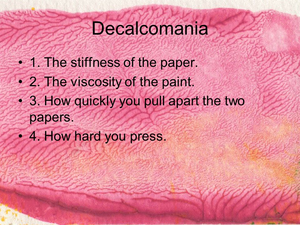 Decalcomania 1. The stiffness of the paper. 2. The viscosity of the paint.