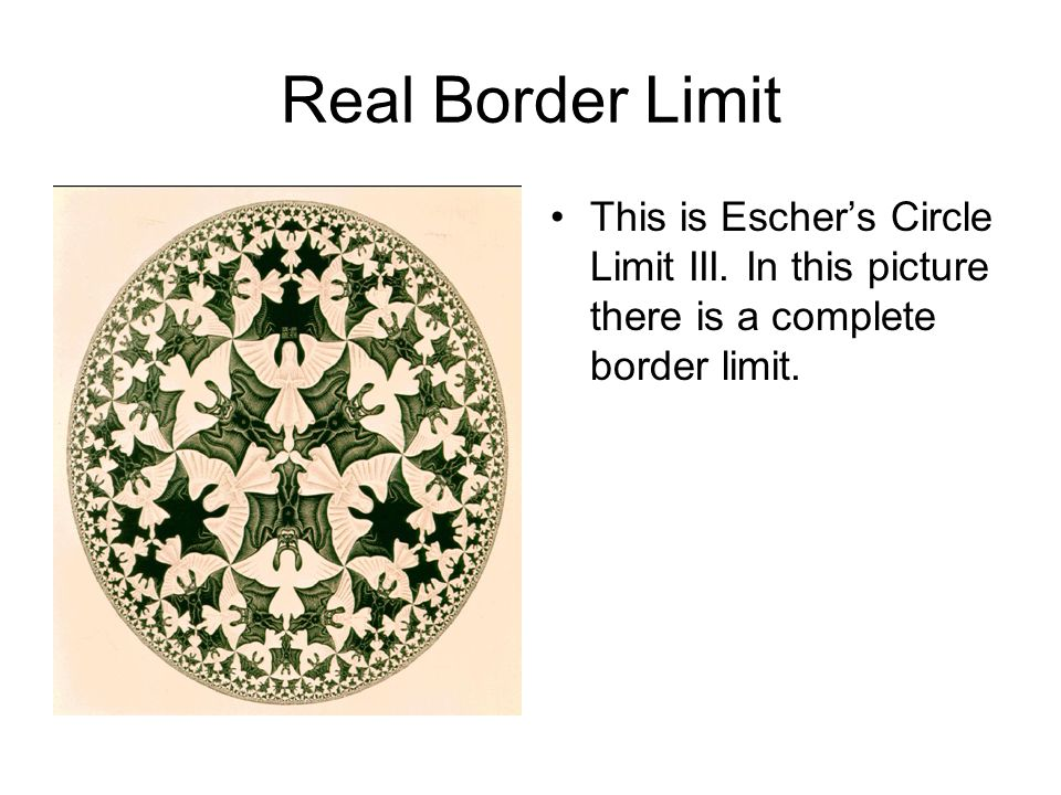 Real Border Limit This is Escher's Circle Limit III.