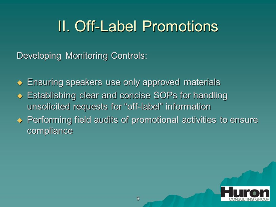 8 II. Off-Label Promotions Developing Monitoring Controls:  Ensuring speakers use only approved materials  Establishing clear and concise SOPs for h