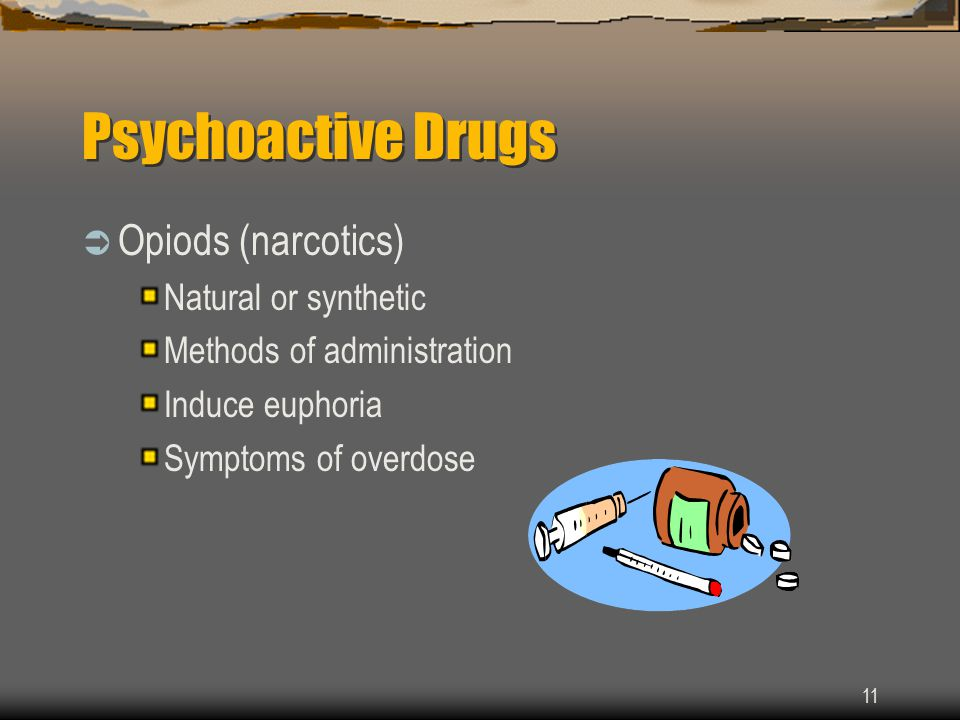 11 Psychoactive Drugs  Opiods (narcotics) Natural or synthetic Methods of administration Induce euphoria Symptoms of overdose