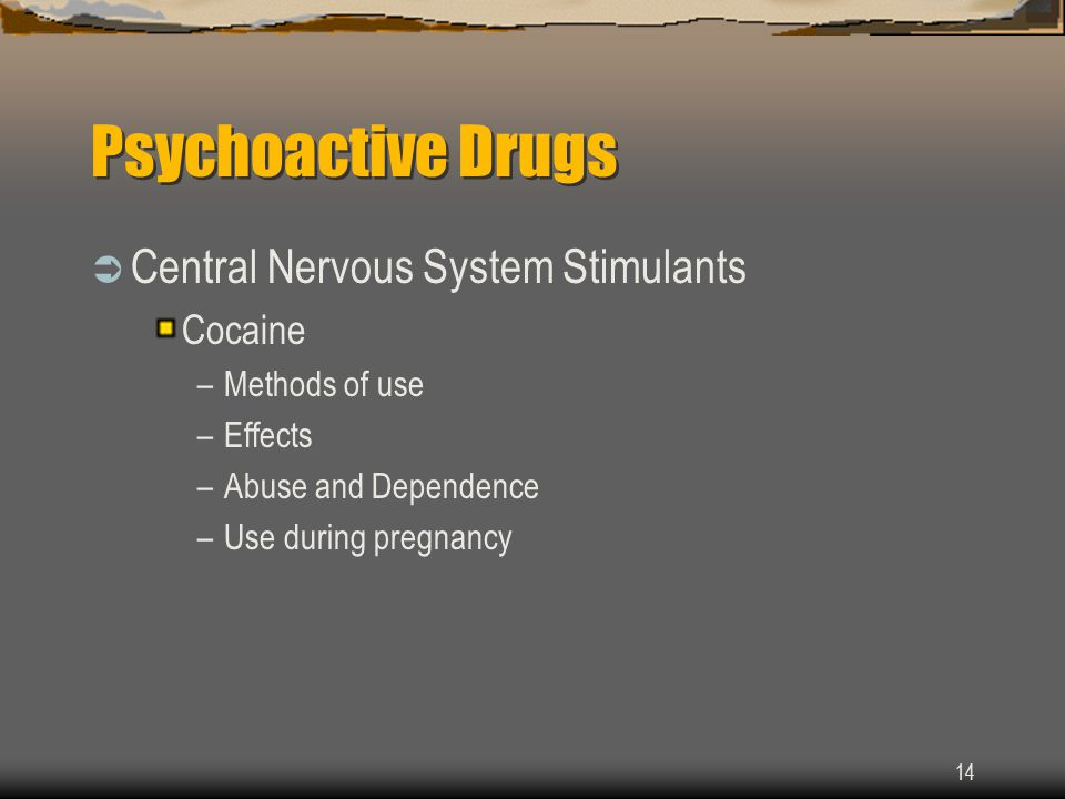 14 Psychoactive Drugs  Central Nervous System Stimulants Cocaine –Methods of use –Effects –Abuse and Dependence –Use during pregnancy