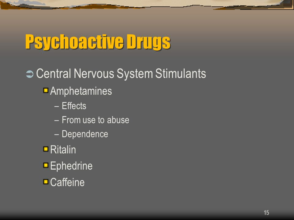 15 Psychoactive Drugs  Central Nervous System Stimulants Amphetamines –Effects –From use to abuse –Dependence Ritalin Ephedrine Caffeine