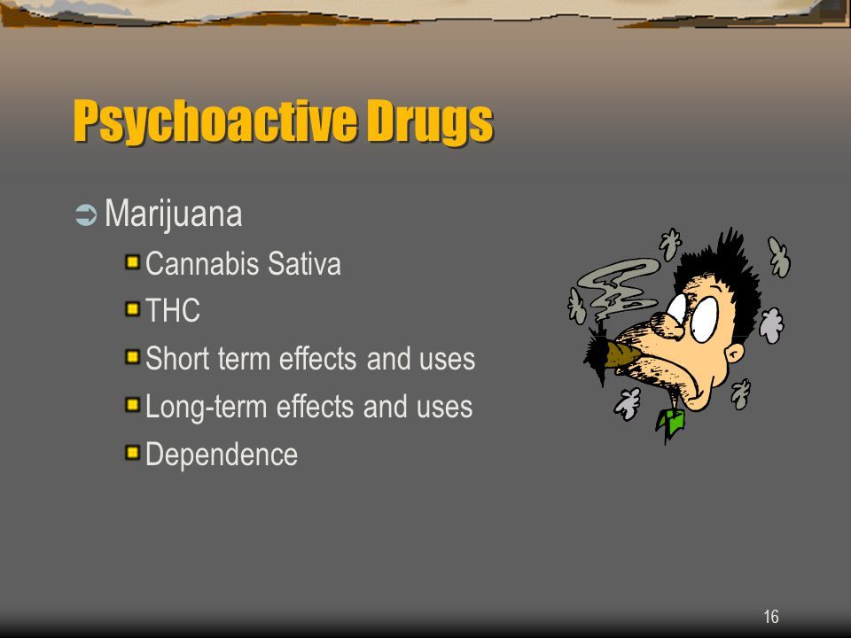 16 Psychoactive Drugs  Marijuana Cannabis Sativa THC Short term effects and uses Long-term effects and uses Dependence