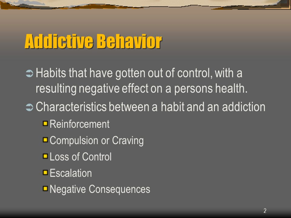 2 Addictive Behavior  Habits that have gotten out of control, with a resulting negative effect on a persons health.