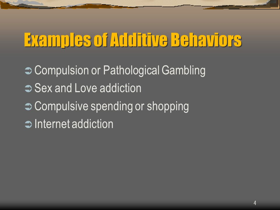 4 Examples of Additive Behaviors  Compulsion or Pathological Gambling  Sex and Love addiction  Compulsive spending or shopping  Internet addiction