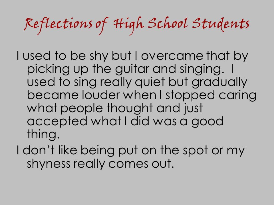 Reflections of High School Students I used to be shy but I overcame that by picking up the guitar and singing. I used to sing really quiet but gradual