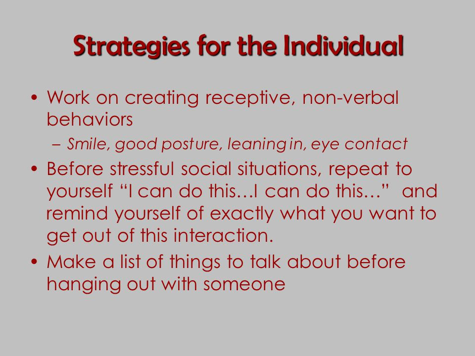 Strategies for the Individual Work on creating receptive, non-verbal behaviors –Smile, good posture, leaning in, eye contact Before stressful social s