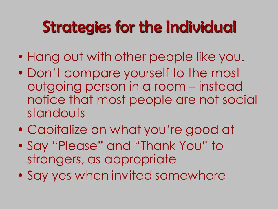 Strategies for the Individual Hang out with other people like you. Don't compare yourself to the most outgoing person in a room – instead notice that