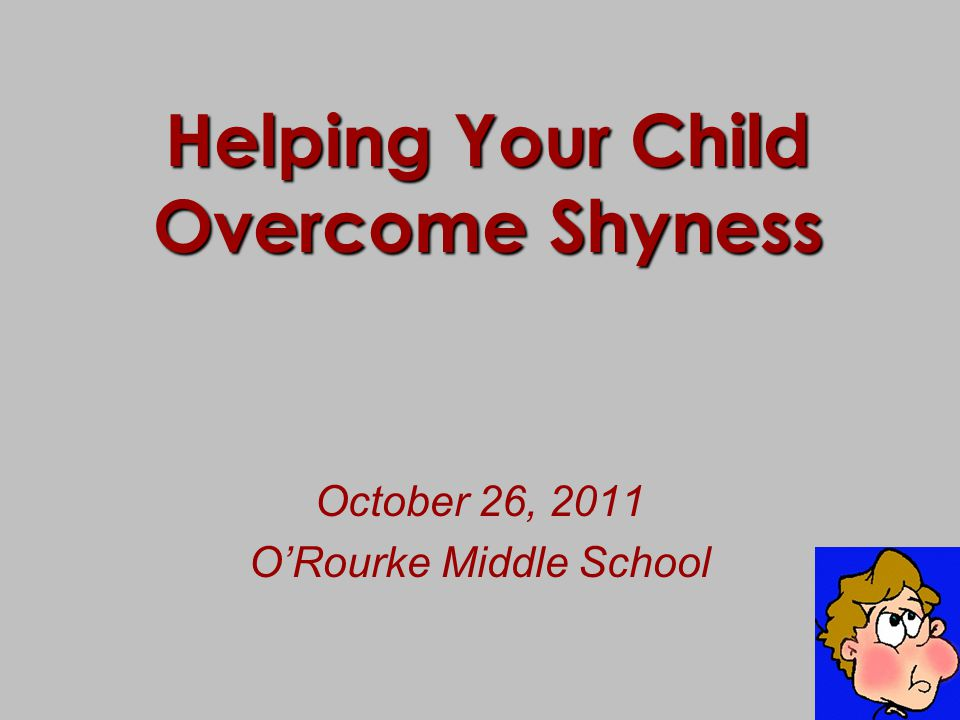Helping Your Child Overcome Shyness October 26, 2011 O'Rourke Middle School