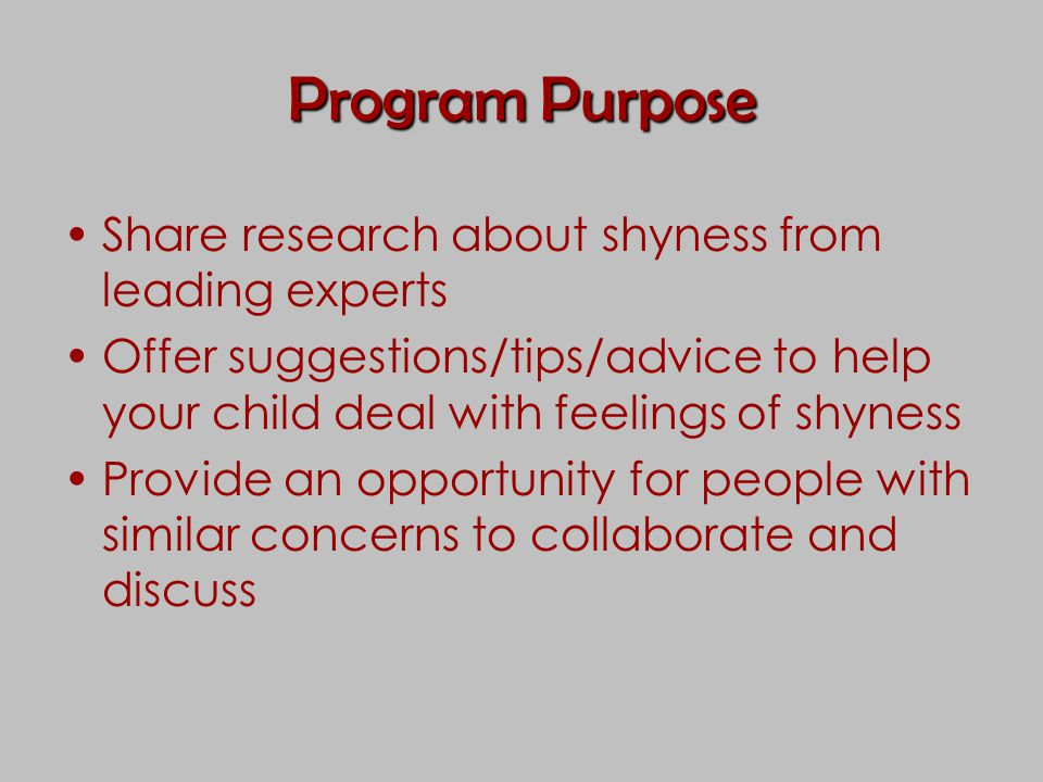 Program Purpose Share research about shyness from leading experts Offer suggestions/tips/advice to help your child deal with feelings of shyness Provi
