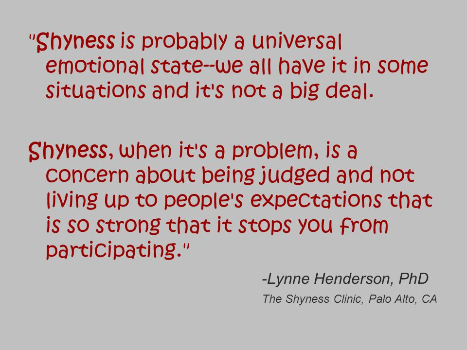 Shyness is probably a universal emotional state--we all have it in some situations and it s not a big deal.