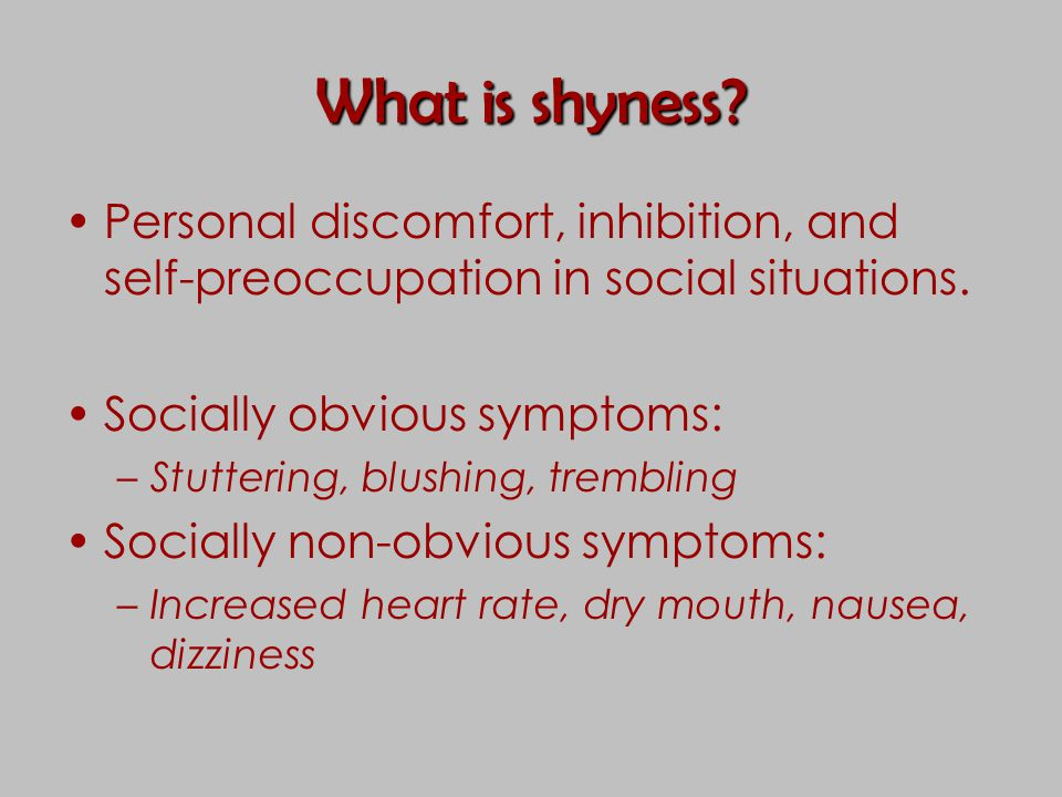 What is shyness? Personal discomfort, inhibition, and self-preoccupation in social situations. Socially obvious symptoms: –Stuttering, blushing, tremb