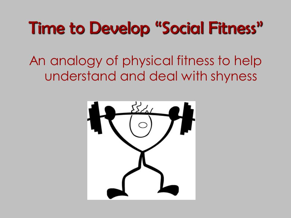 "Time to Develop ""Social Fitness"" An analogy of physical fitness to help understand and deal with shyness"