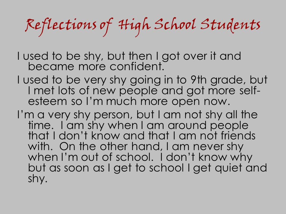 Reflections of High School Students I used to be shy, but then I got over it and became more confident. I used to be very shy going in to 9th grade, b