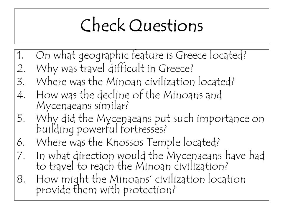 Check Questions 1.On what geographic feature is Greece located? 2.Why was travel difficult in Greece? 3.Where was the Minoan civilization located? 4.H