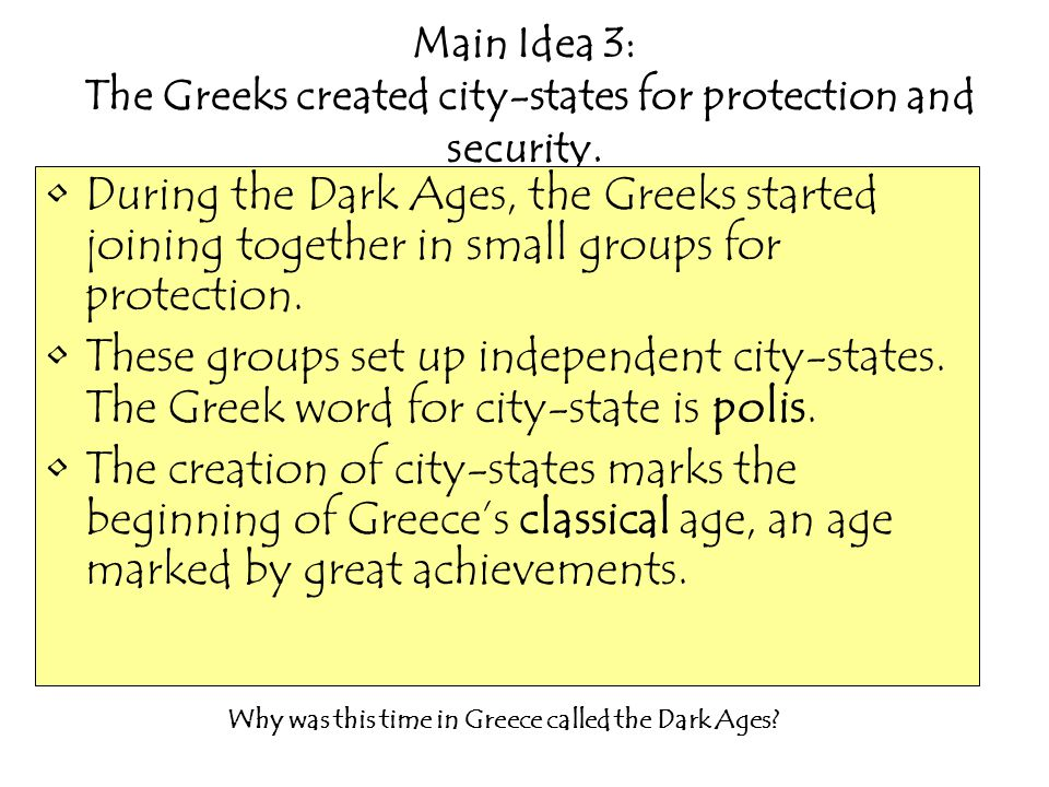 Main Idea 3: The Greeks created city-states for protection and security. During the Dark Ages, the Greeks started joining together in small groups for