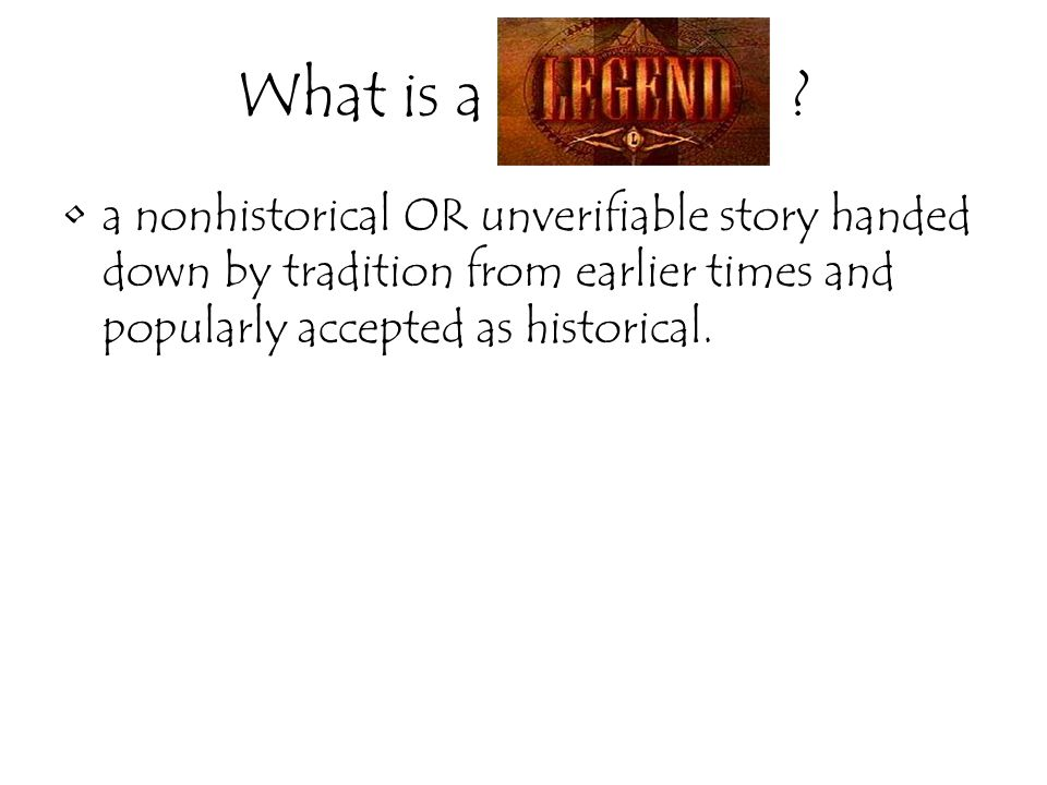 What is a _______ ? a nonhistorical OR unverifiable story handed down by tradition from earlier times and popularly accepted as historical.