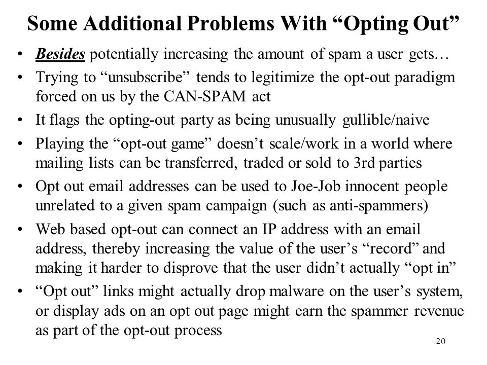 20 Some Additional Problems With Opting Out Besides potentially increasing the amount of spam a user gets… Trying to unsubscribe tends to legitimize the opt-out paradigm forced on us by the CAN-SPAM act It flags the opting-out party as being unusually gullible/naive Playing the opt-out game doesn't scale/work in a world where mailing lists can be transferred, traded or sold to 3rd parties Opt out email addresses can be used to Joe-Job innocent people unrelated to a given spam campaign (such as anti-spammers) Web based opt-out can connect an IP address with an email address, thereby increasing the value of the user's record and making it harder to disprove that the user didn't actually opt in Opt out links might actually drop malware on the user's system, or display ads on an opt out page might earn the spammer revenue as part of the opt-out process