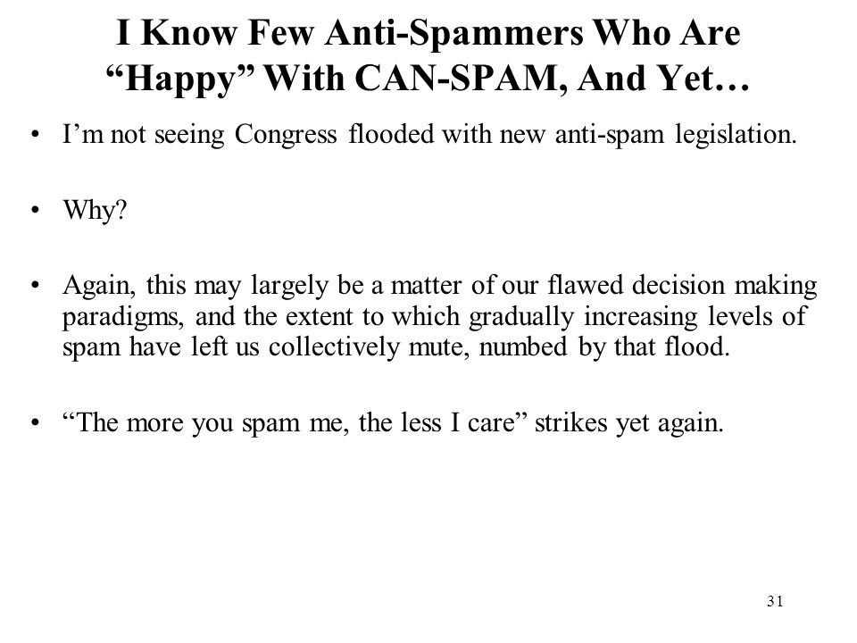31 I Know Few Anti-Spammers Who Are Happy With CAN-SPAM, And Yet… I'm not seeing Congress flooded with new anti-spam legislation.