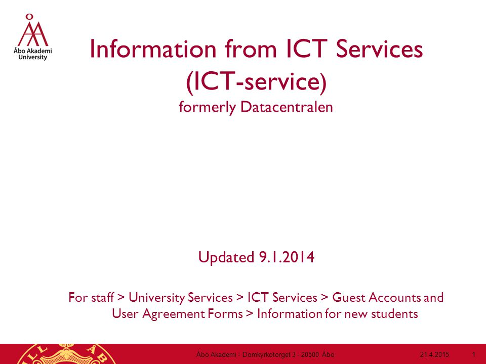 21.4.2015Åbo Akademi - Domkyrkotorget 3 - 20500 Åbo 1 Information from ICT Services (ICT-service ) formerly Datacentralen Updated 9.1.2014 For staff > University Services > ICT Services > Guest Accounts and User Agreement Forms > Information for new students