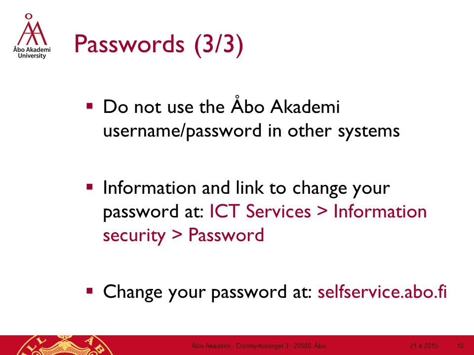 21.4.2015Åbo Akademi - Domkyrkotorget 3 - 20500 Åbo 10 Passwords (3/3)  Do not use the Åbo Akademi username/password in other systems  Information and link to change your password at: ICT Services > Information security > Password  Change your password at: selfservice.abo.fi