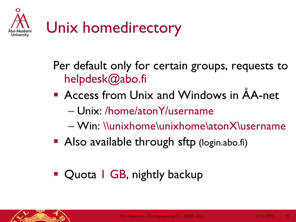 21.4.2015Åbo Akademi - Domkyrkotorget 3 - 20500 Åbo 18 Unix homedirectory Per default only for certain groups, requests to helpdesk@abo.fi  Access from Unix and Windows in ÅA-net – Unix: /home/atonY/username – Win: \\unixhome\unixhome\atonX\username  Also available through sftp (login.abo.fi)  Quota 1 GB, nightly backup