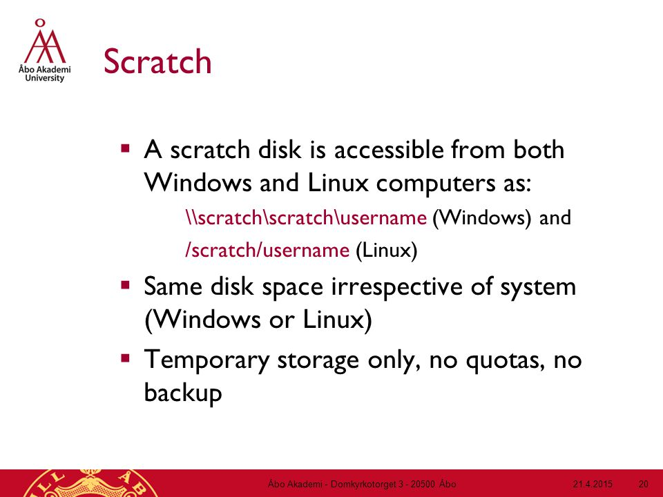 21.4.2015Åbo Akademi - Domkyrkotorget 3 - 20500 Åbo 20 Scratch  A scratch disk is accessible from both Windows and Linux computers as: \\scratch\scratch\username (Windows) and /scratch/username (Linux)  Same disk space irrespective of system (Windows or Linux)  Temporary storage only, no quotas, no backup
