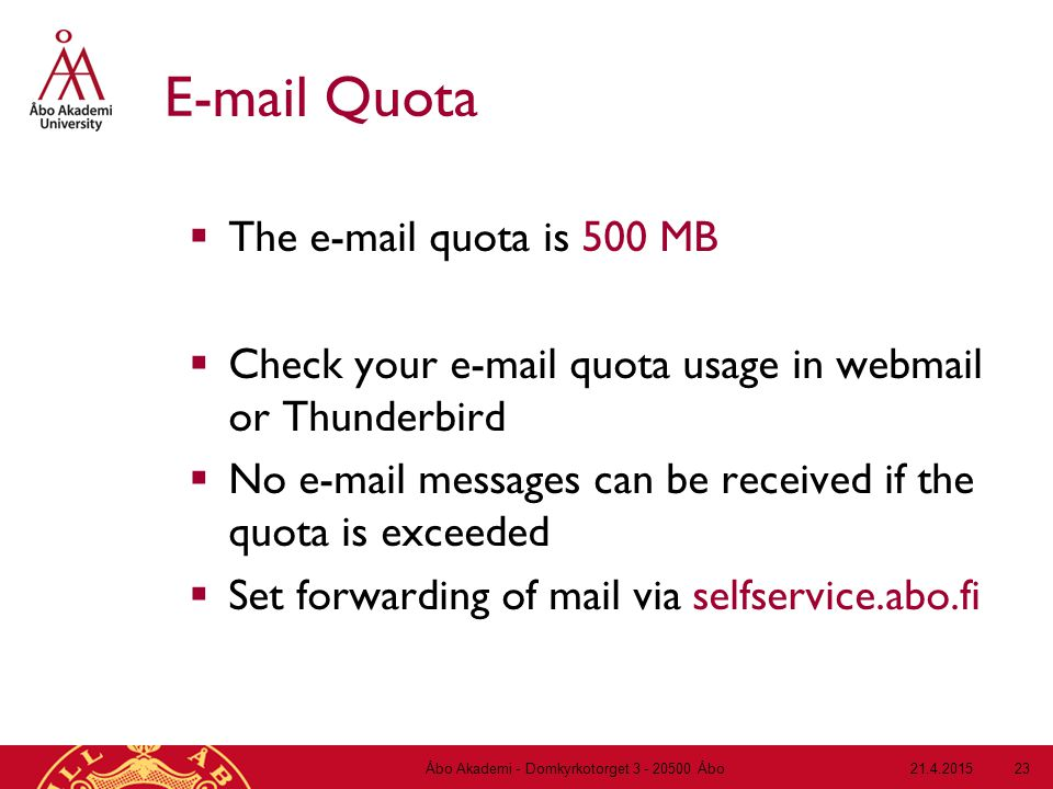 21.4.2015Åbo Akademi - Domkyrkotorget 3 - 20500 Åbo 23 E-mail Quota  The e-mail quota is 500 MB  Check your e-mail quota usage in webmail or Thunderbird  No e-mail messages can be received if the quota is exceeded  Set forwarding of mail via selfservice.abo.fi