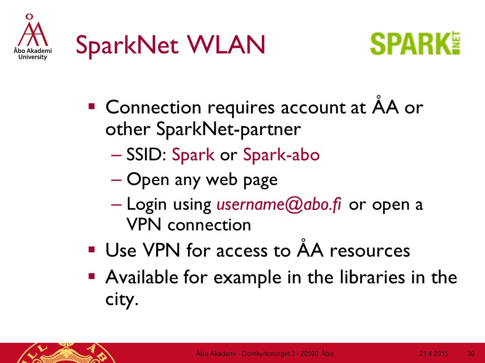 21.4.2015Åbo Akademi - Domkyrkotorget 3 - 20500 Åbo 30 SparkNet WLAN  Connection requires account at ÅA or other SparkNet-partner – SSID: Spark or Spark-abo – Open any web page – Login using username@abo.fi or open a VPN connection  Use VPN for access to ÅA resources  Available for example in the libraries in the city.