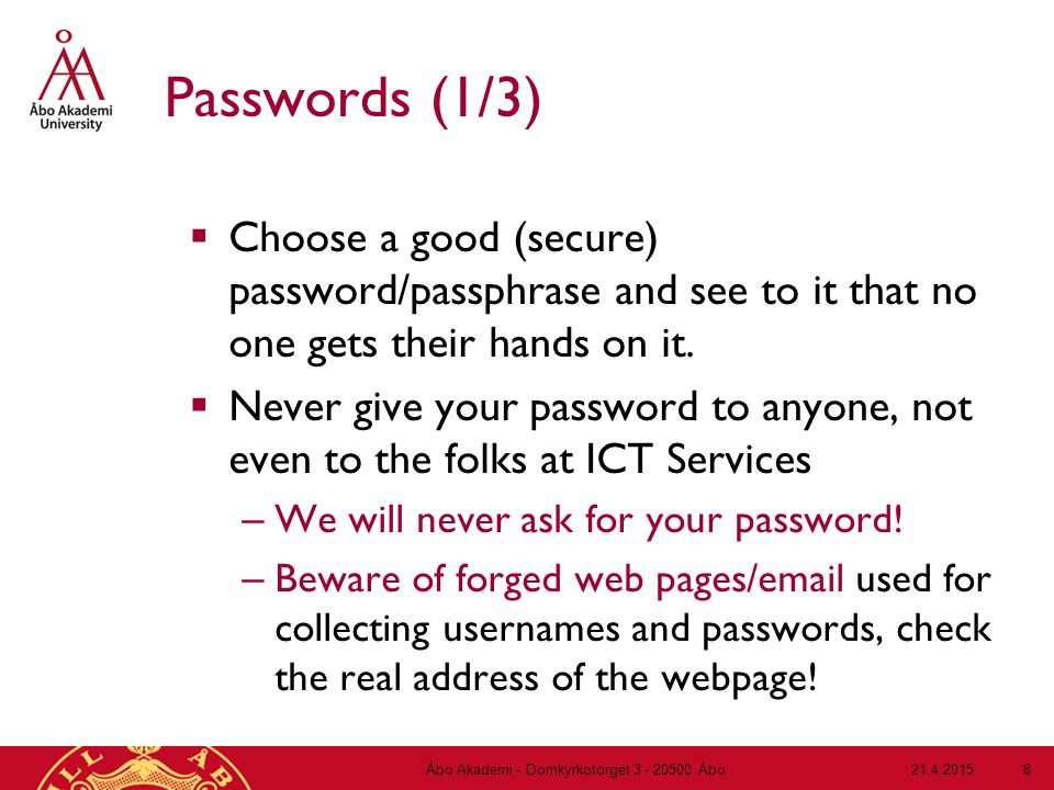 21.4.2015Åbo Akademi - Domkyrkotorget 3 - 20500 Åbo 8 Passwords (1/3)  Choose a good (secure) password/passphrase and see to it that no one gets their hands on it.