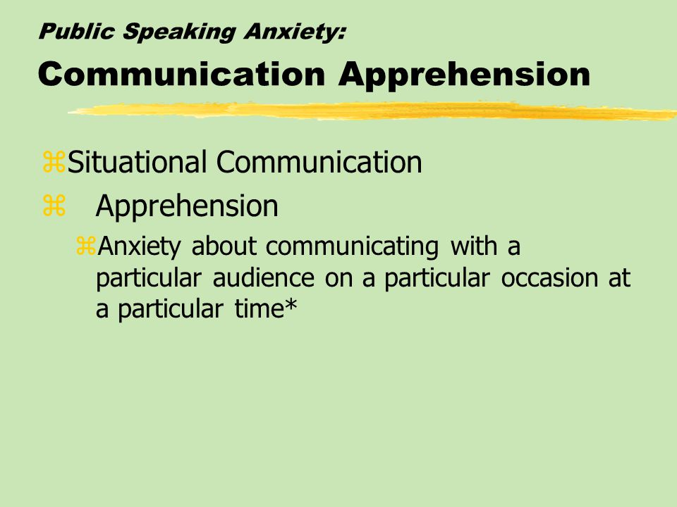 Public Speaking Anxiety: Communication Apprehension  Audience-Specific Communication Apprehension zAnxiety about communicating with a particular person or group of people as one's audience*