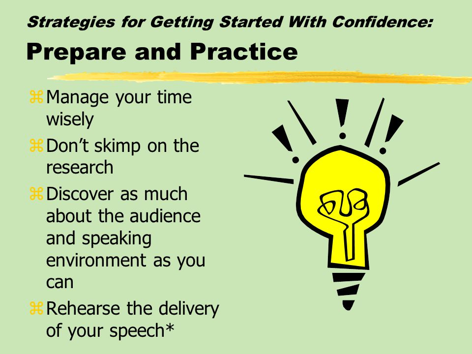 Strategies For Getting Started With Confidence zPrepare and Practice zModify Thoughts and Attitudes zVisualize Success zUse Relaxation Techniques zDepersonalize the Speech Evaluation*