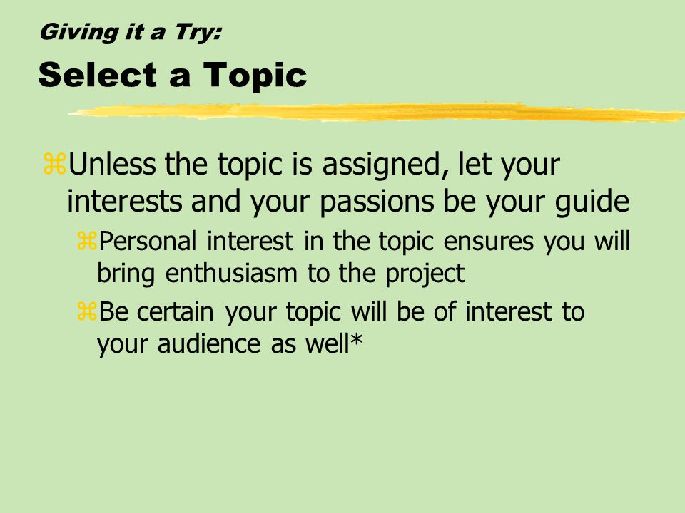 Giving it a Try: DOING A FIRST SPEECH IN CLASS zSelect a Topic zAnalyze the Audience zState the Speech Purpose zTo inform, persuade, entertain, etc. z