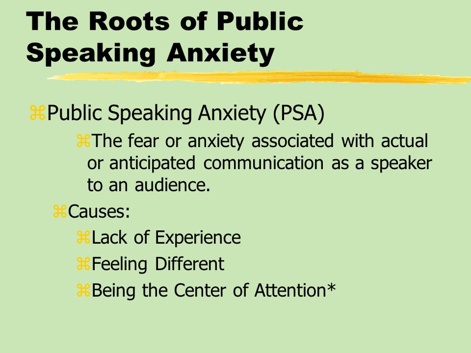The Roots of Public Speaking Anxiety zPublic Speaking Anxiety (PSA) zThe fear or anxiety associated with actual or anticipated communication as a speaker to an audience.
